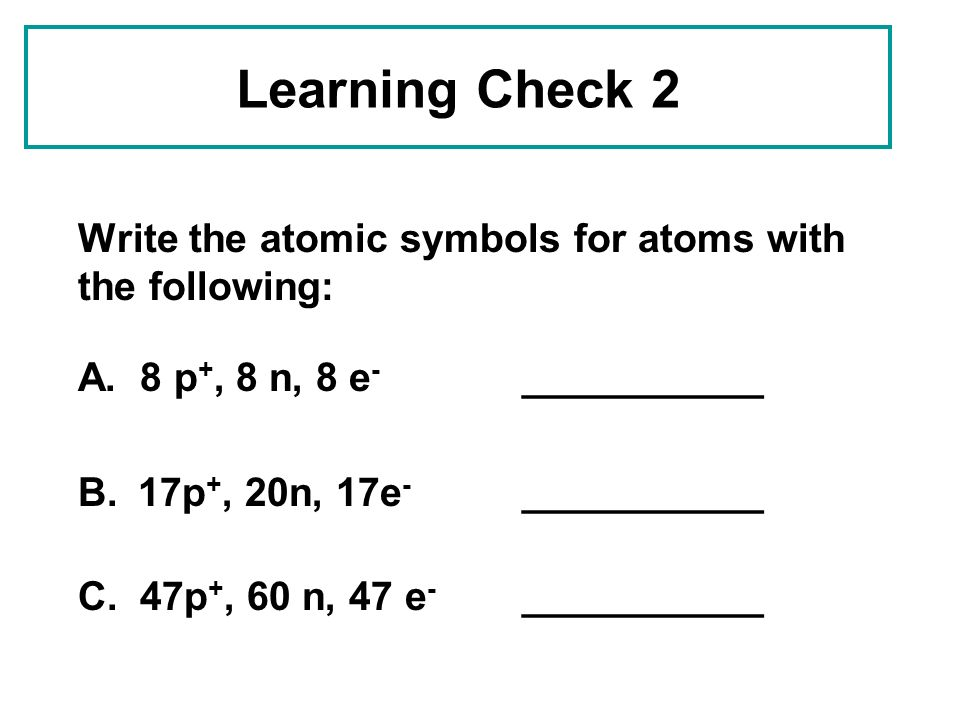 Learning Check 2 Write the atomic symbols for atoms with the following: A. 8 p+, 8 n, 8 e- ___________.