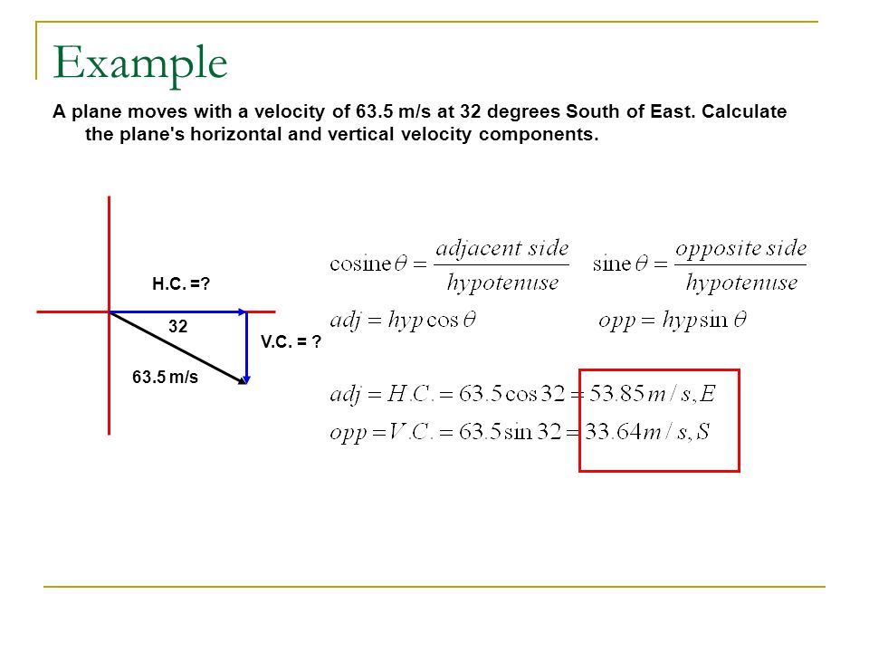 Example A plane moves with a velocity of 63.5 m/s at 32 degrees South of East. Calculate the plane s horizontal and vertical velocity components.