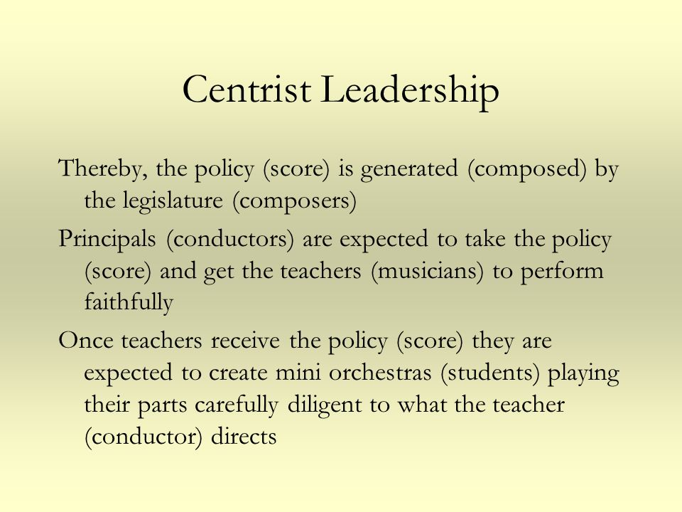 Centrist Leadership Thereby, the policy (score) is generated (composed) by the legislature (composers)