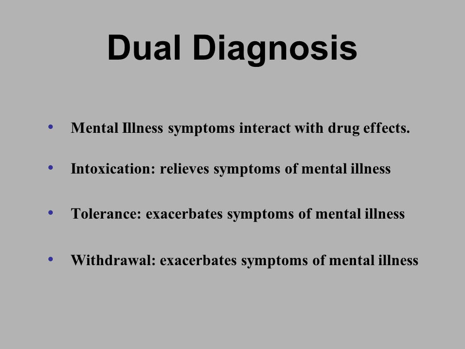 Dual Diagnosis Mental Illness symptoms interact with drug effects.