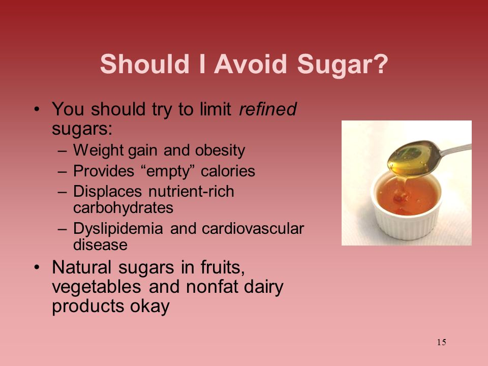 Should I Avoid Sugar You should try to limit refined sugars: