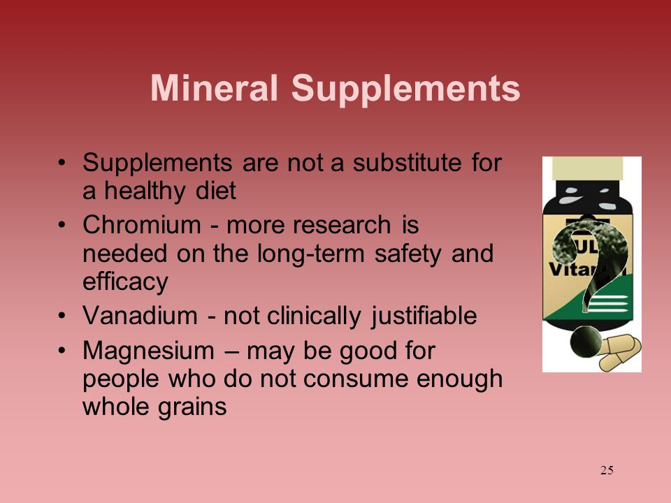 Mineral Supplements Supplements are not a substitute for a healthy diet. Chromium - more research is needed on the long-term safety and efficacy.