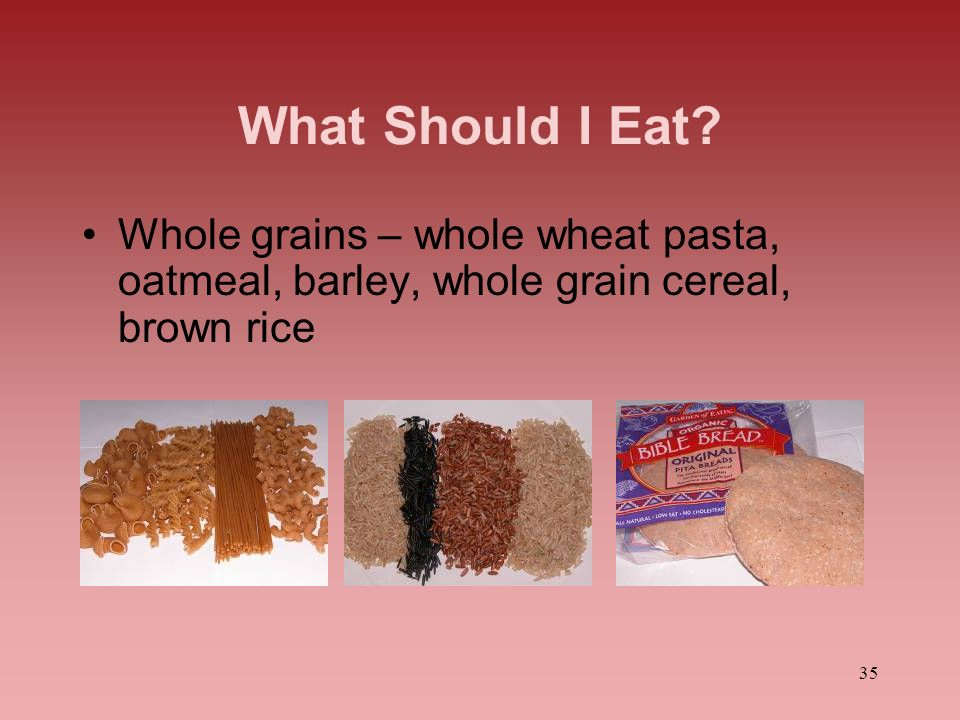What Should I Eat Whole grains – whole wheat pasta, oatmeal, barley, whole grain cereal, brown rice.