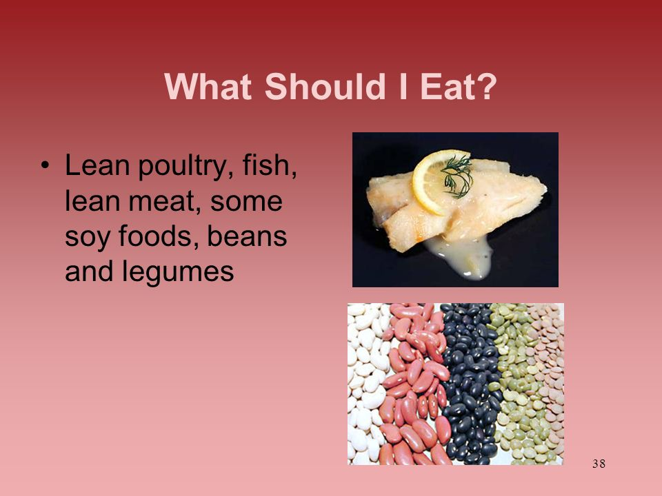 What Should I Eat Lean poultry, fish, lean meat, some soy foods, beans and legumes.