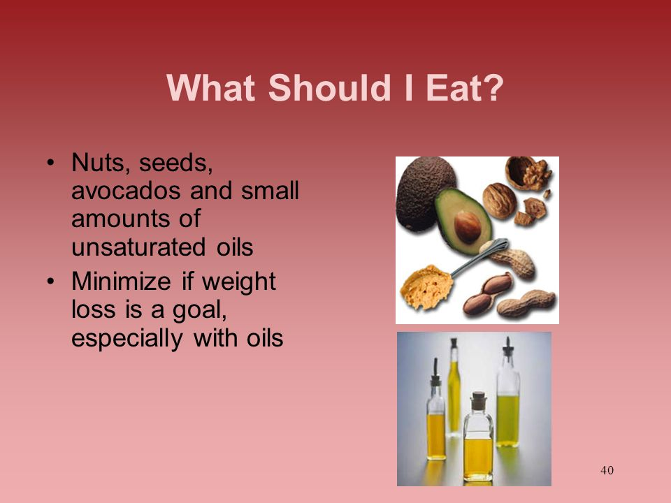 What Should I Eat Nuts, seeds, avocados and small amounts of unsaturated oils. Minimize if weight loss is a goal, especially with oils.