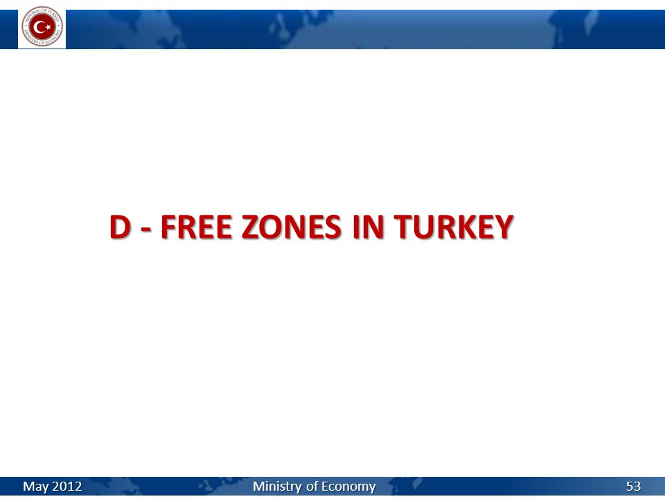D - FREE ZONES IN TURKEY May 2012 Ministry of Economy.