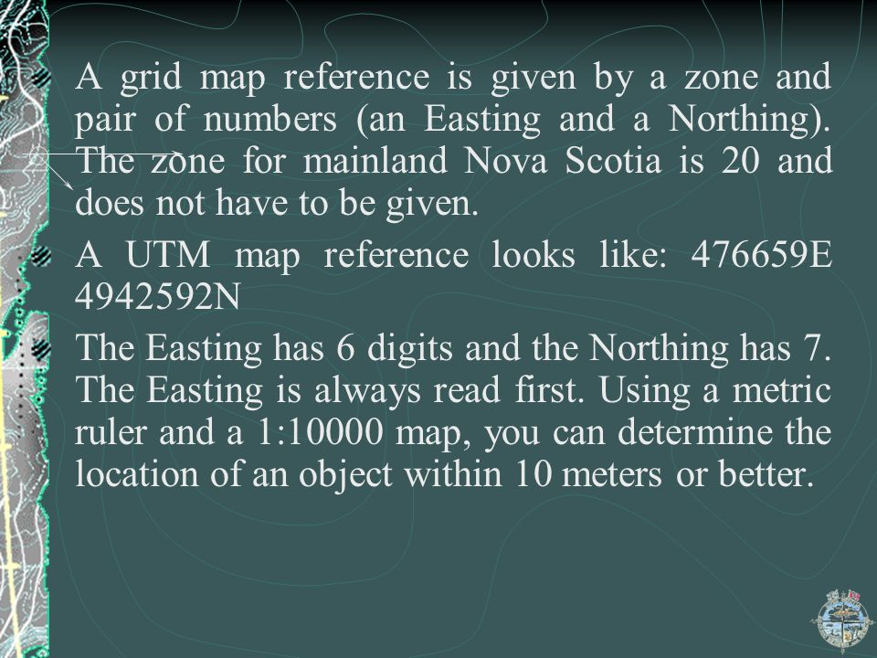 A grid map reference is given by a zone and pair of numbers (an Easting and a Northing). The zone for mainland Nova Scotia is 20 and does not have to be given.