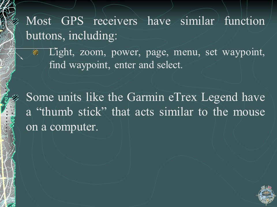 Most GPS receivers have similar function buttons, including: