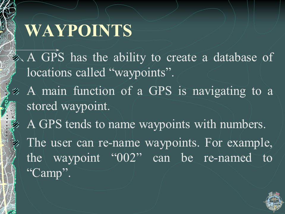 WAYPOINTS A GPS has the ability to create a database of locations called waypoints . A main function of a GPS is navigating to a stored waypoint.