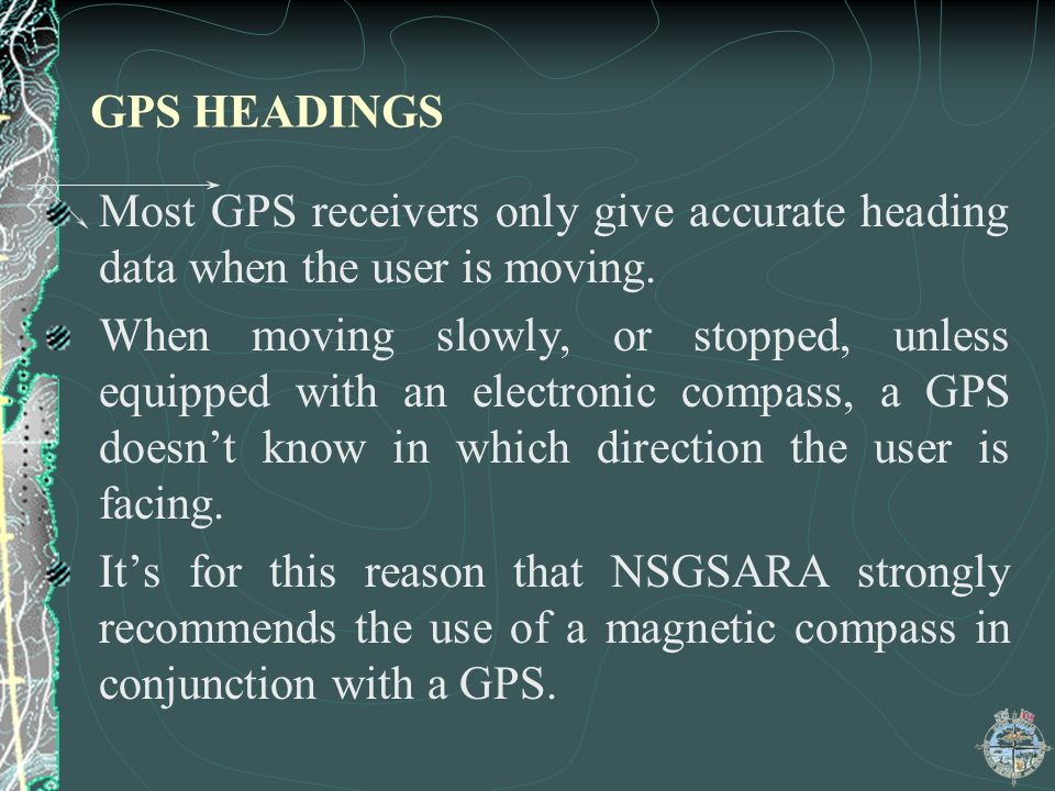 GPS HEADINGS Most GPS receivers only give accurate heading data when the user is moving.