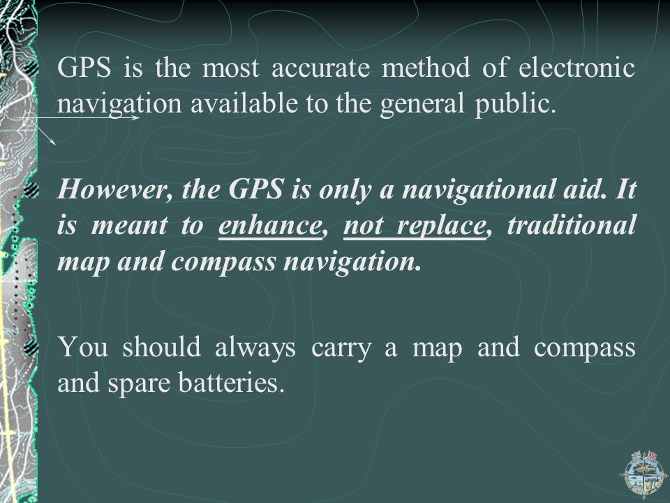 GPS is the most accurate method of electronic navigation available to the general public.