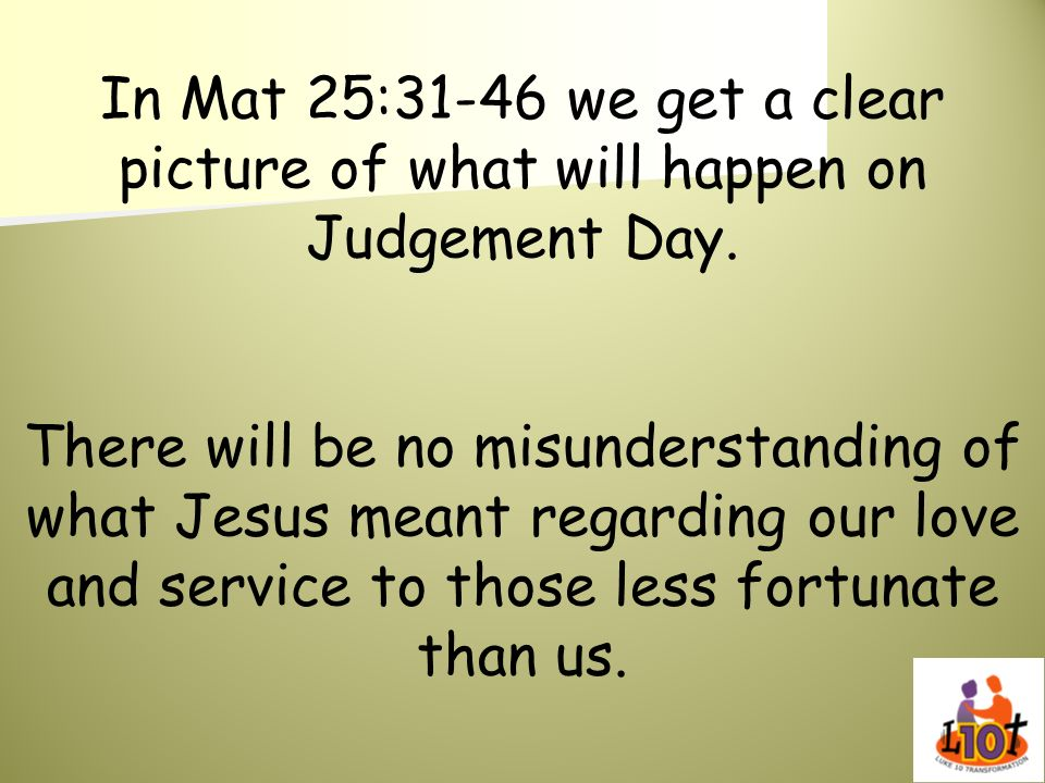 In Mat 25:31-46 we get a clear picture of what will happen on Judgement Day.