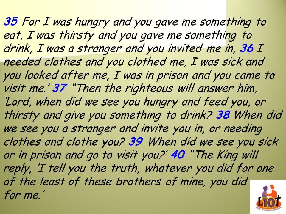 35 For I was hungry and you gave me something to eat, I was thirsty and you gave me something to drink, I was a stranger and you invited me in, 36 I needed clothes and you clothed me, I was sick and you looked after me, I was in prison and you came to visit me.' 37 Then the righteous will answer him, 'Lord, when did we see you hungry and feed you, or thirsty and give you something to drink.
