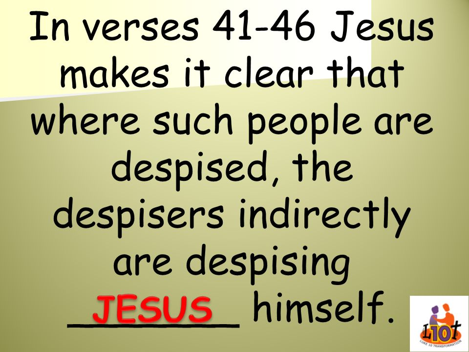 In verses Jesus makes it clear that where such people are despised, the despisers indirectly are despising _______ himself.