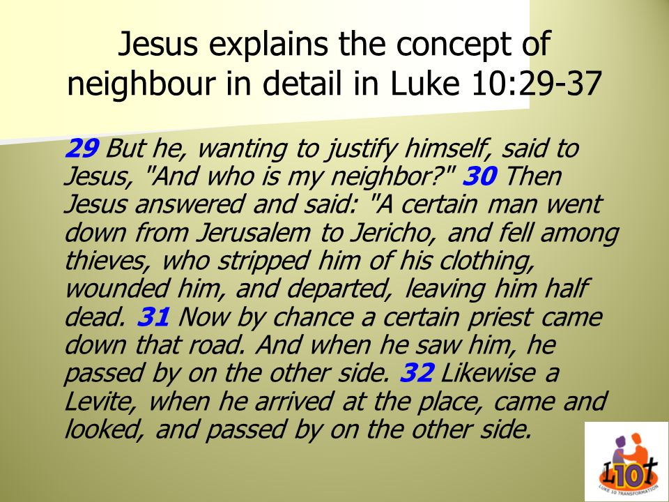 Jesus explains the concept of neighbour in detail in Luke 10:29-37