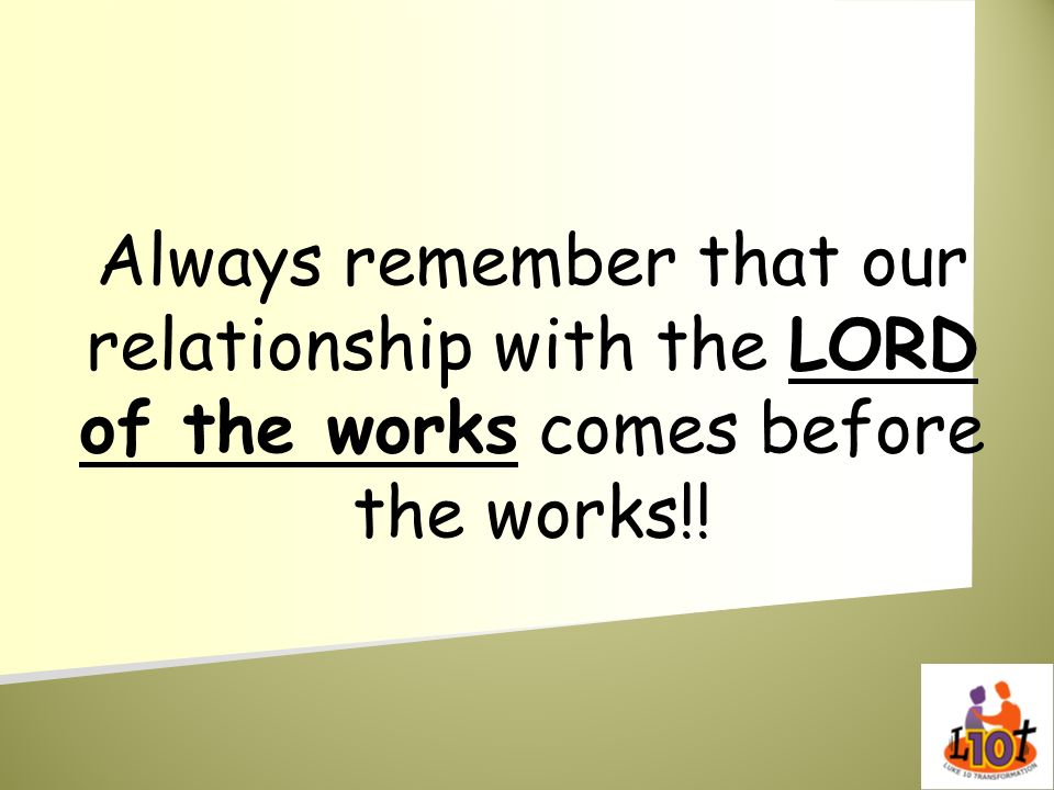 Always remember that our relationship with the LORD of the works comes before the works!!