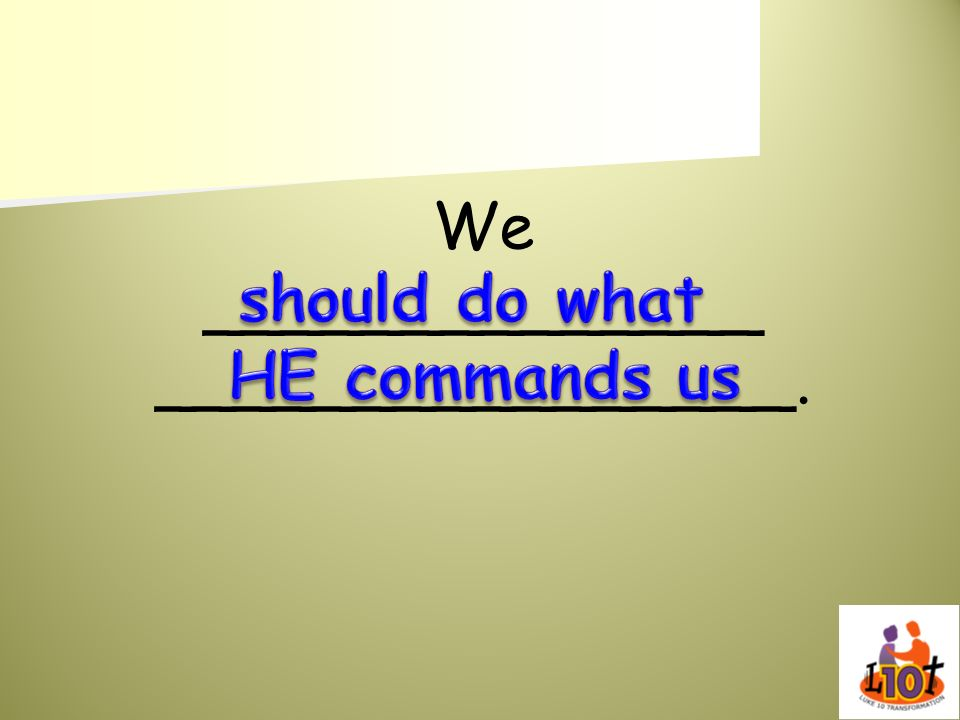 We ______________ ________________. should do what HE commands us