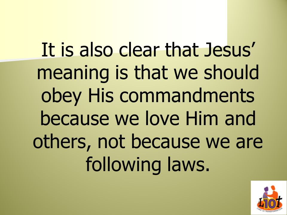 It is also clear that Jesus' meaning is that we should obey His commandments because we love Him and others, not because we are following laws.