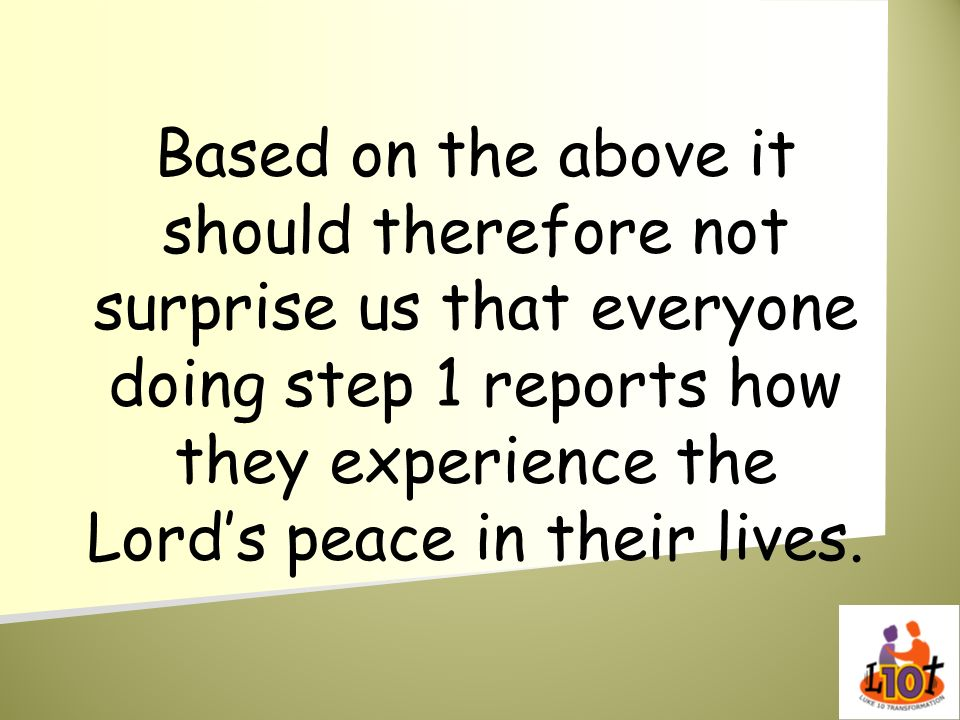 Based on the above it should therefore not surprise us that everyone doing step 1 reports how they experience the Lord's peace in their lives.
