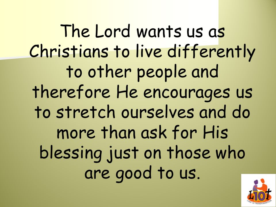 The Lord wants us as Christians to live differently to other people and therefore He encourages us to stretch ourselves and do more than ask for His blessing just on those who are good to us.