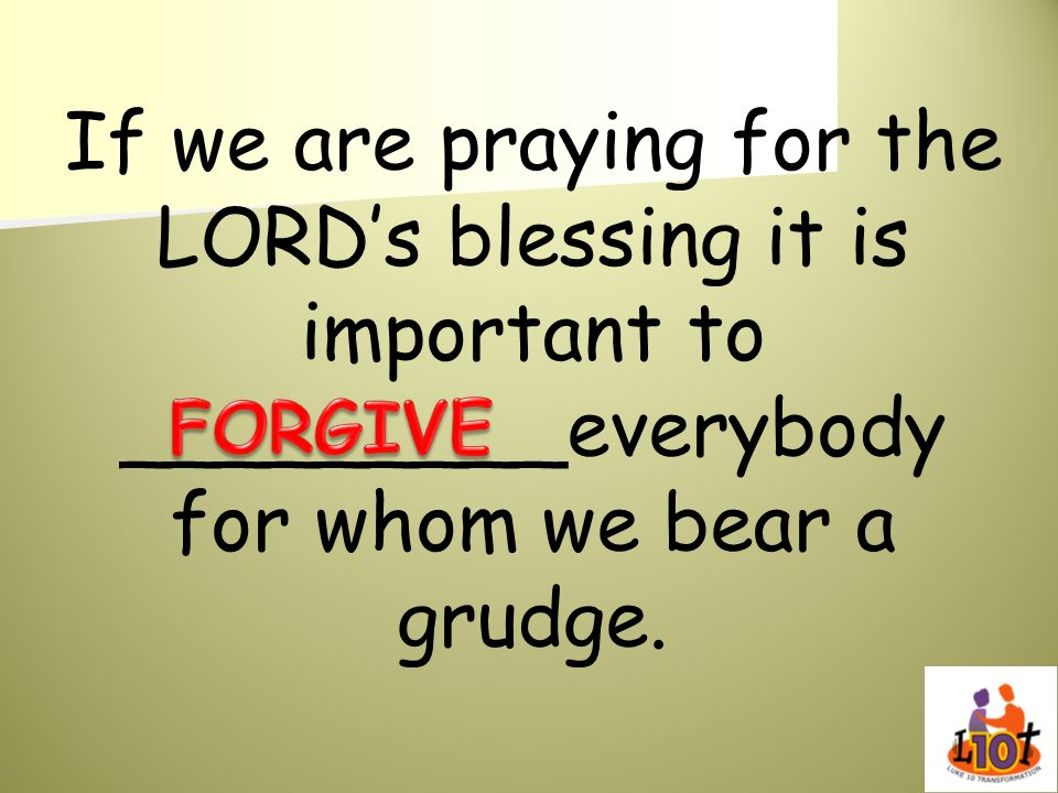 If we are praying for the LORD's blessing it is important to _________everybody for whom we bear a grudge.