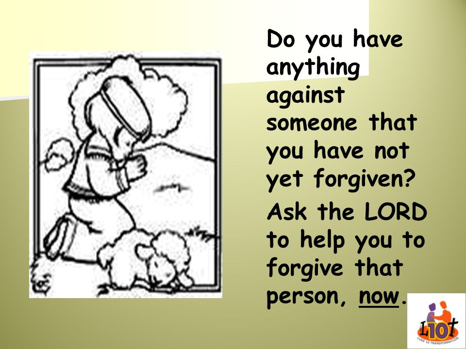 Ask the LORD to help you to forgive that person, now.