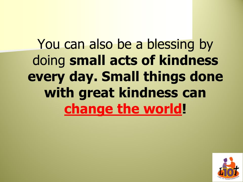You can also be a blessing by doing small acts of kindness every day
