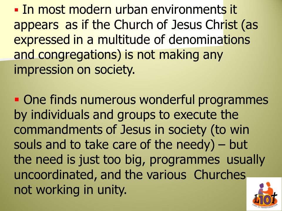 In most modern urban environments it appears as if the Church of Jesus Christ (as expressed in a multitude of denominations and congregations) is not making any impression on society.