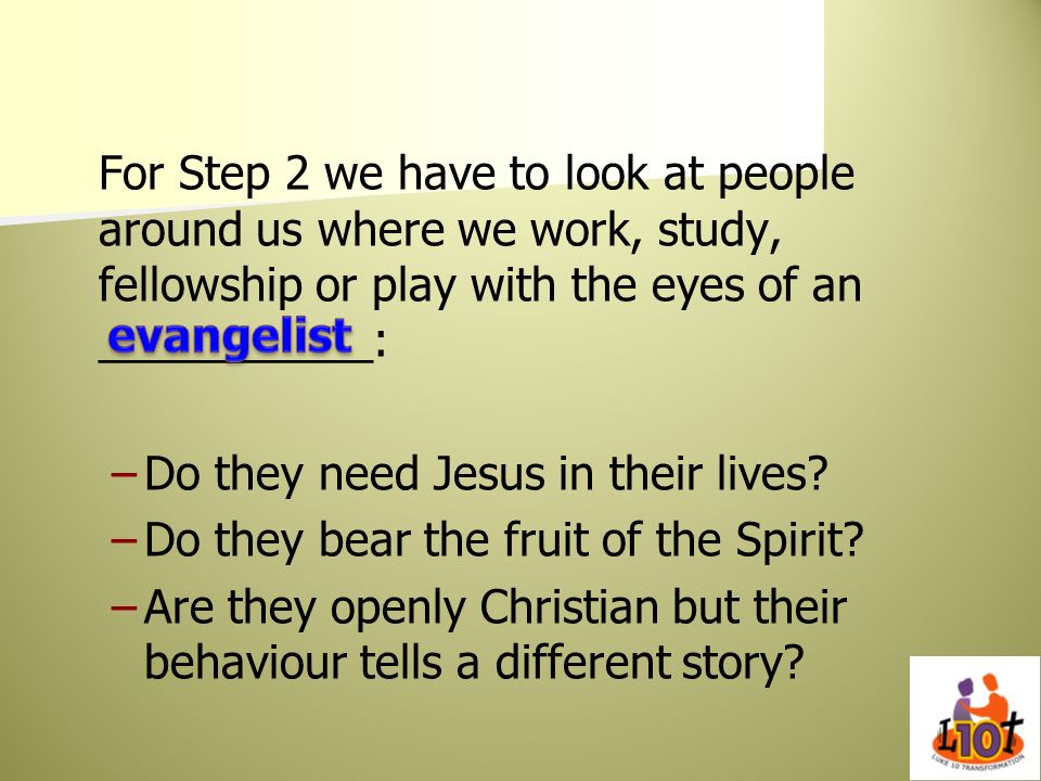 For Step 2 we have to look at people around us where we work, study, fellowship or play with the eyes of an ___________:
