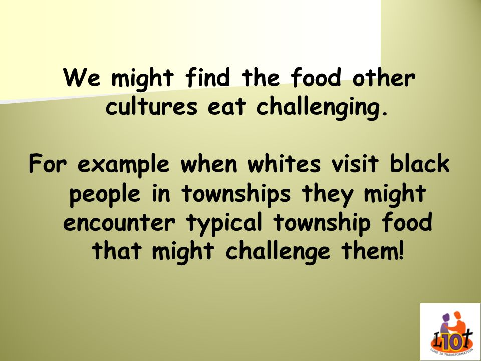 We might find the food other cultures eat challenging.