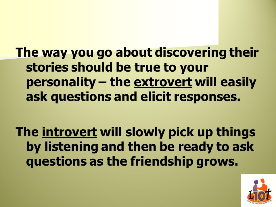 The way you go about discovering their stories should be true to your personality – the extrovert will easily ask questions and elicit responses.