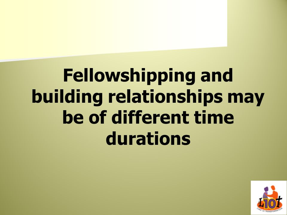 Fellowshipping and building relationships may be of different time durations