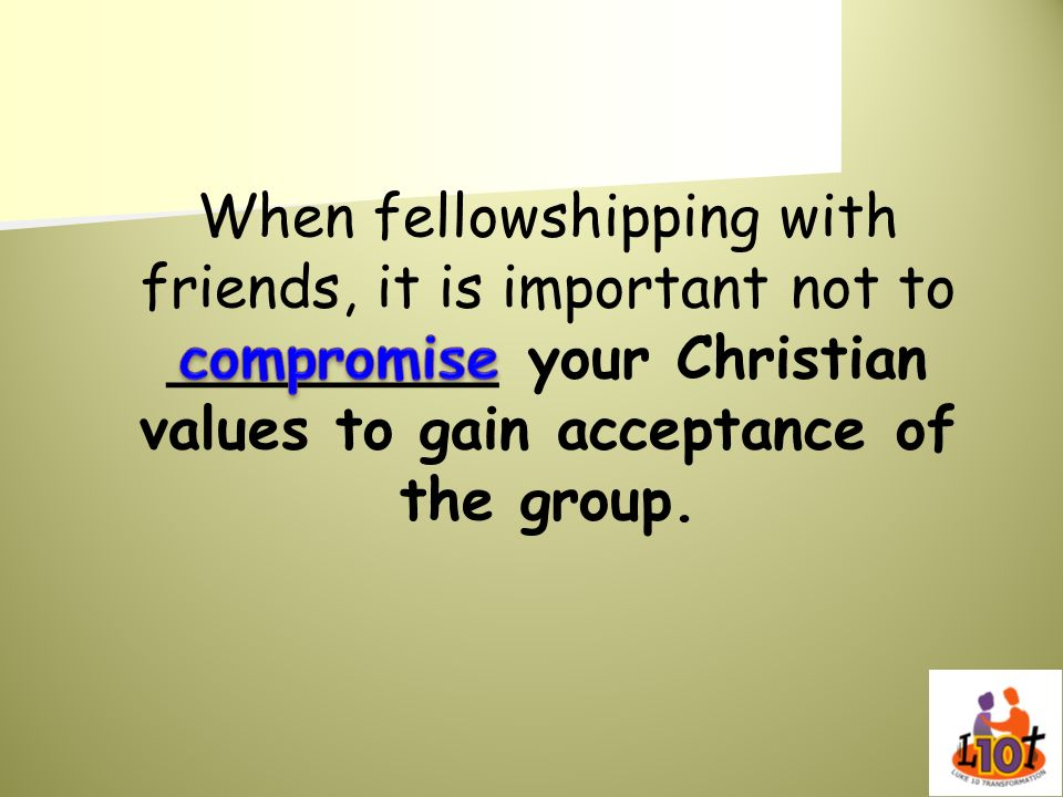 When fellowshipping with friends, it is important not to _________ your Christian values to gain acceptance of the group.
