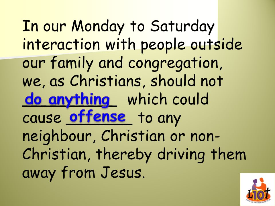 In our Monday to Saturday interaction with people outside our family and congregation, we, as Christians, should not __________ which could cause _______ to any neighbour, Christian or non-Christian, thereby driving them away from Jesus.