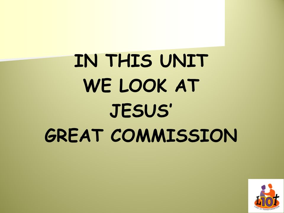 IN THIS UNIT WE LOOK AT JESUS' GREAT COMMISSION
