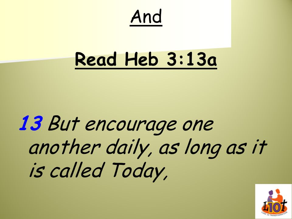 13 But encourage one another daily, as long as it is called Today,