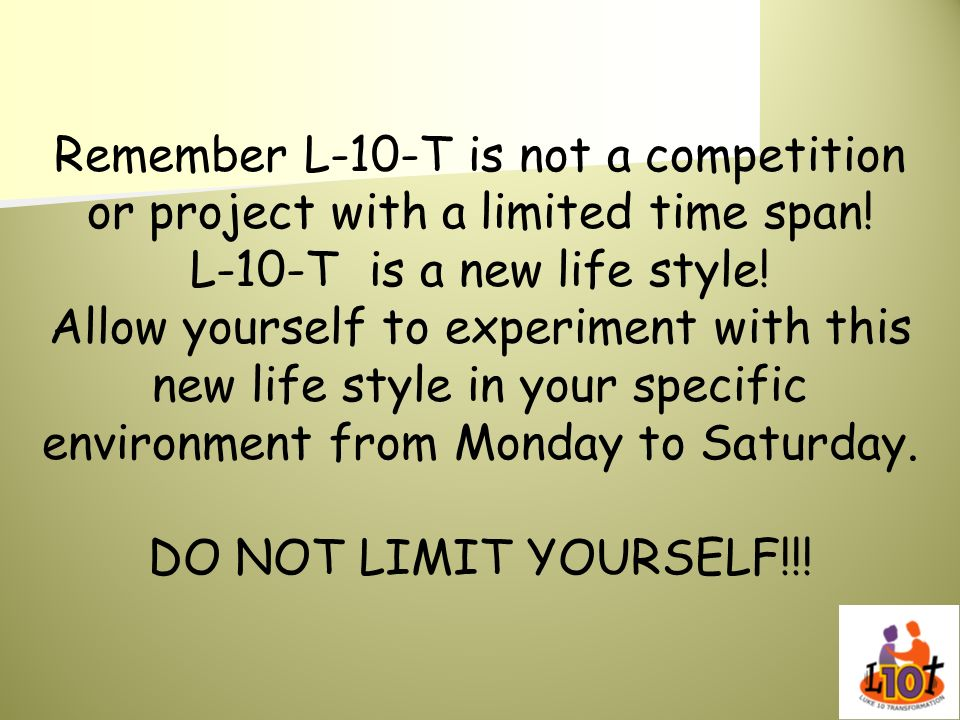Remember L-10-T is not a competition or project with a limited time span! L-10-T is a new life style! Allow yourself to experiment with this new life style in your specific environment from Monday to Saturday.