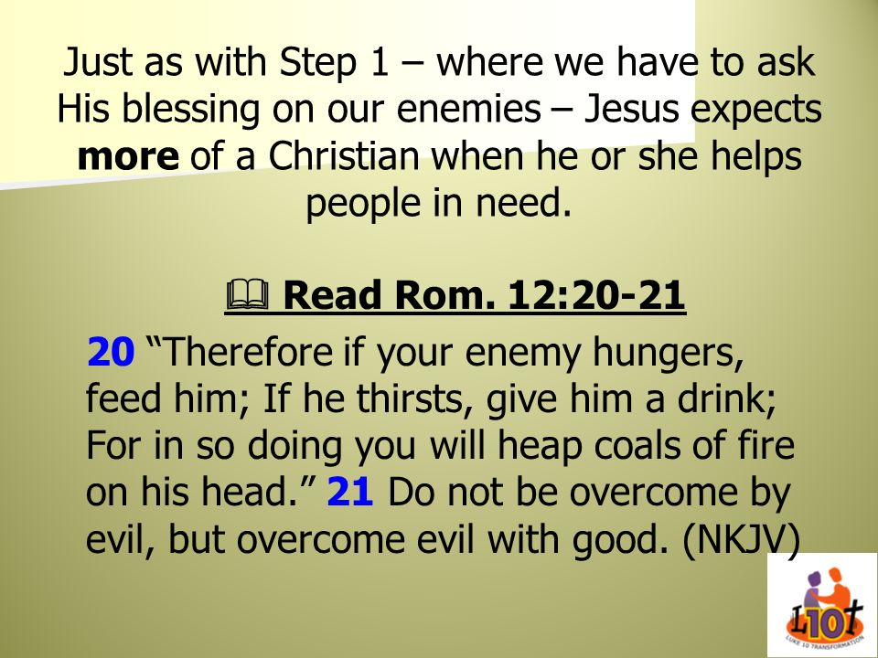Just as with Step 1 – where we have to ask His blessing on our enemies – Jesus expects more of a Christian when he or she helps people in need.