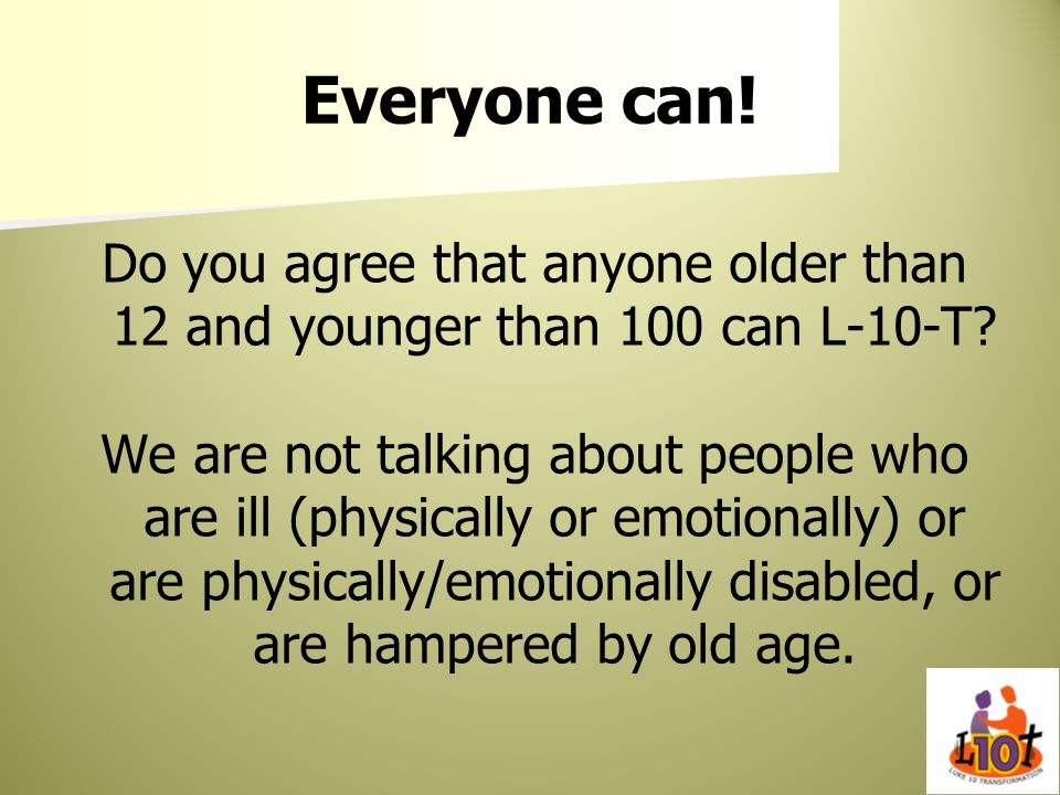 Everyone can! Do you agree that anyone older than 12 and younger than 100 can L-10-T