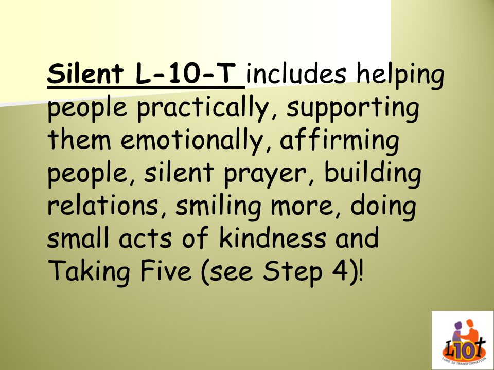 Silent L-10-T includes helping people practically, supporting them emotionally, affirming people, silent prayer, building relations, smiling more, doing small acts of kindness and Taking Five (see Step 4)!