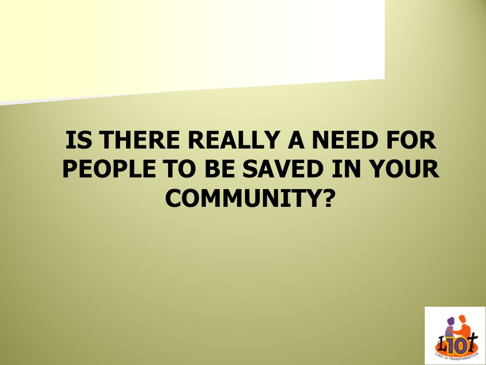 IS THERE REALLY A NEED FOR PEOPLE TO BE SAVED IN YOUR COMMUNITY