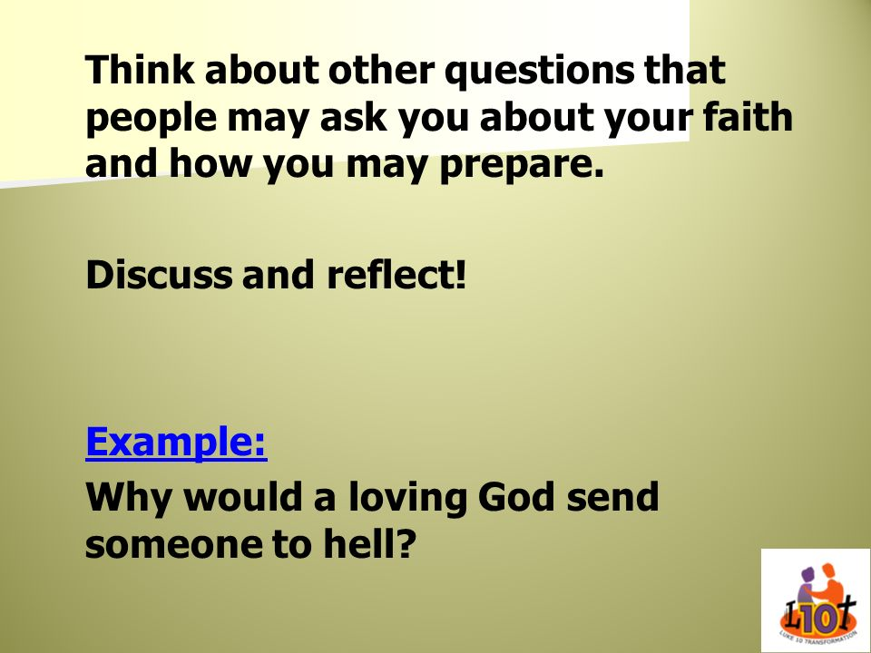 Think about other questions that people may ask you about your faith and how you may prepare.
