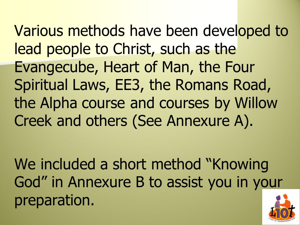 Various methods have been developed to lead people to Christ, such as the Evangecube, Heart of Man, the Four Spiritual Laws, EE3, the Romans Road, the Alpha course and courses by Willow Creek and others (See Annexure A).