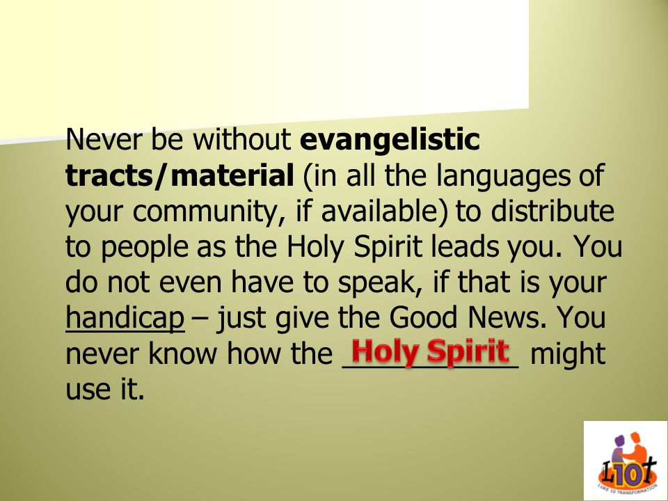 Never be without evangelistic tracts/material (in all the languages of your community, if available) to distribute to people as the Holy Spirit leads you. You do not even have to speak, if that is your handicap – just give the Good News. You never know how the ___________ might use it.