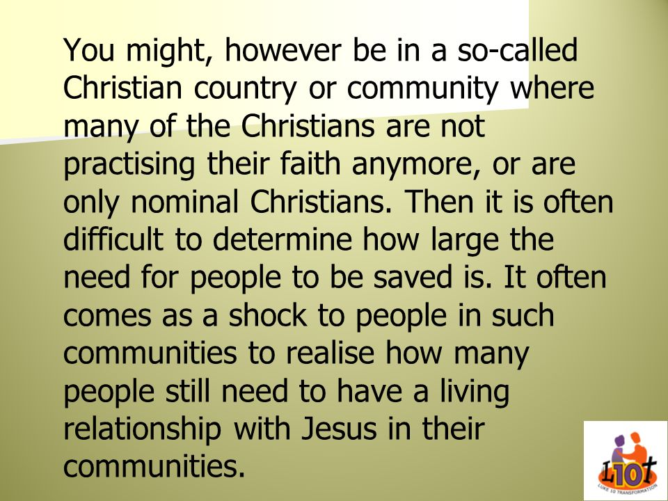 You might, however be in a so-called Christian country or community where many of the Christians are not practising their faith anymore, or are only nominal Christians.