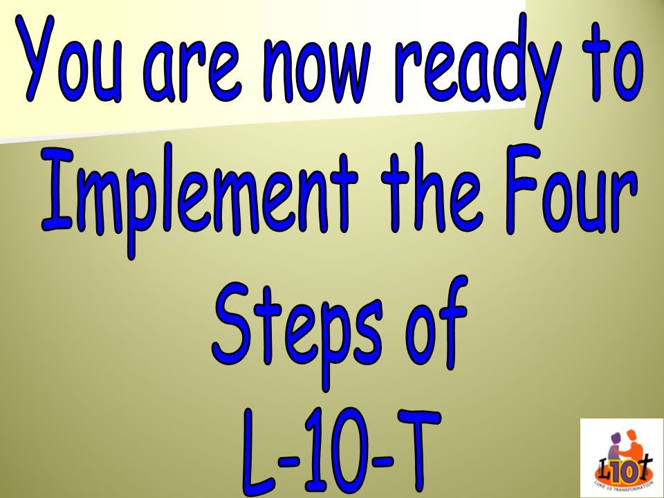 You are now ready to Implement the Four Steps of L-10-T