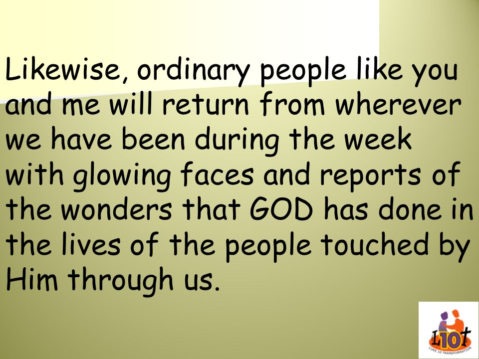 Likewise, ordinary people like you and me will return from wherever we have been during the week with glowing faces and reports of the wonders that GOD has done in the lives of the people touched by Him through us.