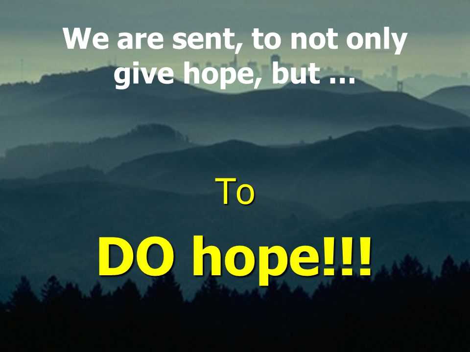 We are sent, to not only give hope, but …