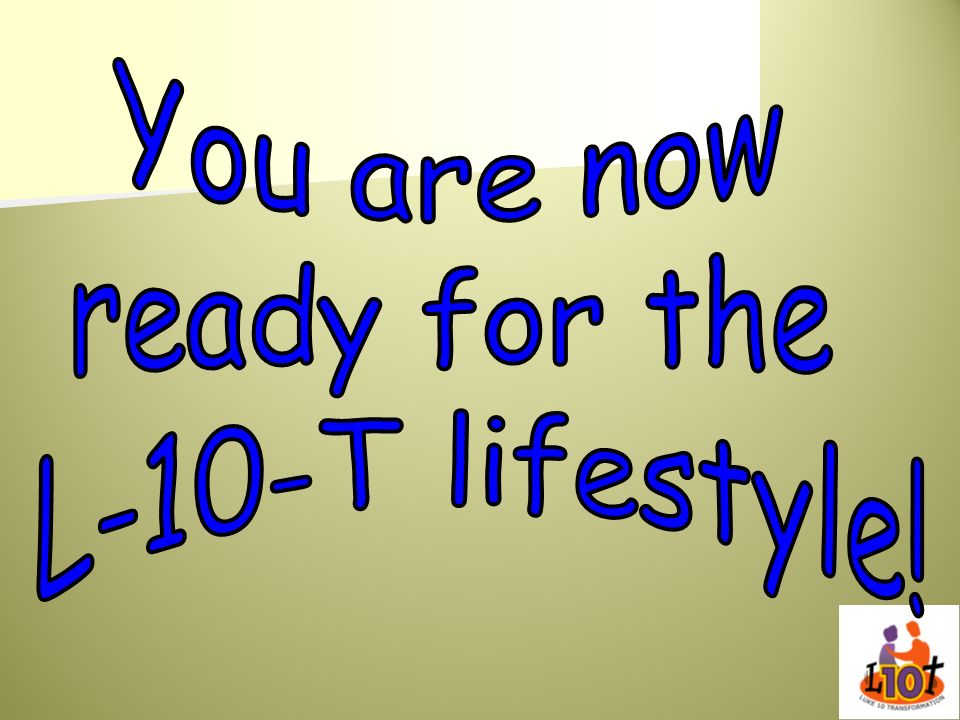 You are now ready for the L-10-T lifestyle!