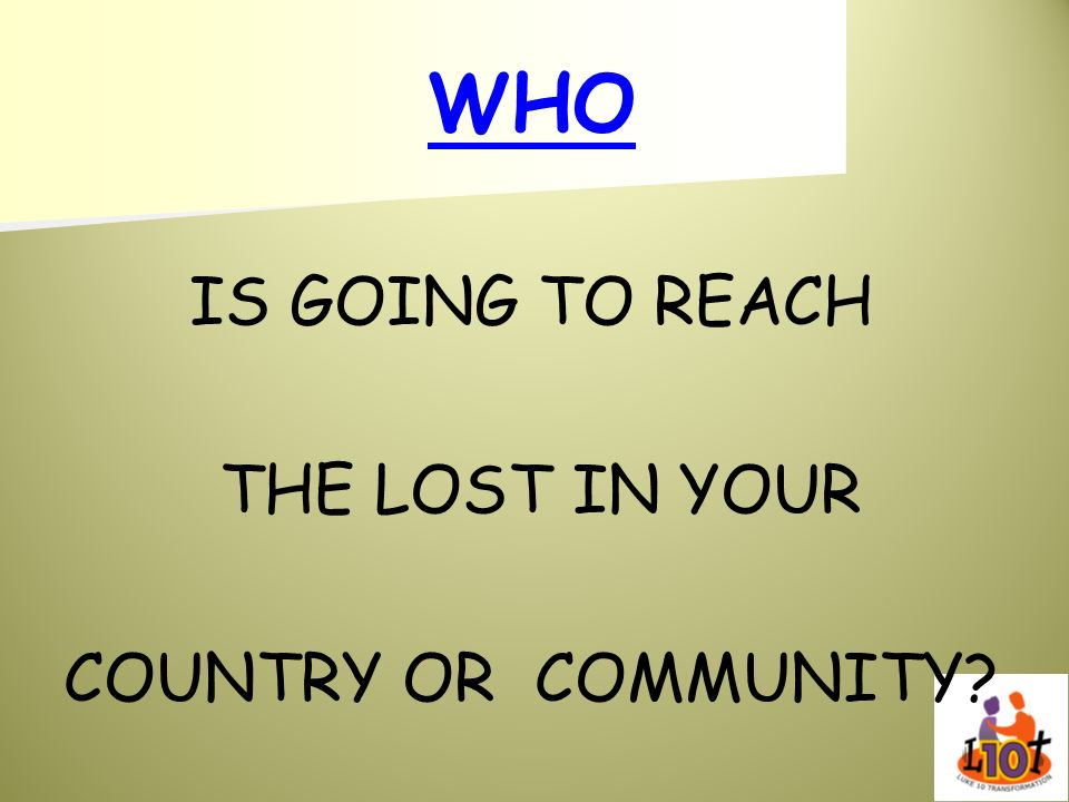 WHO IS GOING TO REACH THE LOST IN YOUR COUNTRY OR COMMUNITY